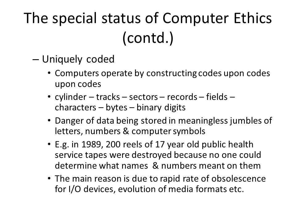 The special status of Computer Ethics (contd.) – Uniquely coded Computers operate by constructing codes upon codes upon codes cylinder – tracks – sectors – records – fields – characters – bytes – binary digits Danger of data being stored in meaningless jumbles of letters, numbers & computer symbols E.g.