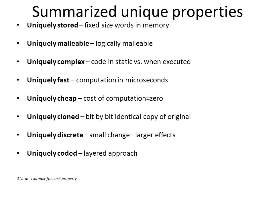 Summarized unique properties Uniquely stored – fixed size words in memory Uniquely malleable – logically malleable Uniquely complex – code in static vs.