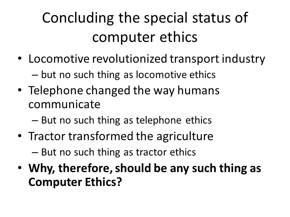 Concluding the special status of computer ethics Locomotive revolutionized transport industry – but no such thing as locomotive ethics Telephone changed the way humans communicate – But no such thing as telephone ethics Tractor transformed the agriculture – But no such thing as tractor ethics Why, therefore, should be any such thing as Computer Ethics