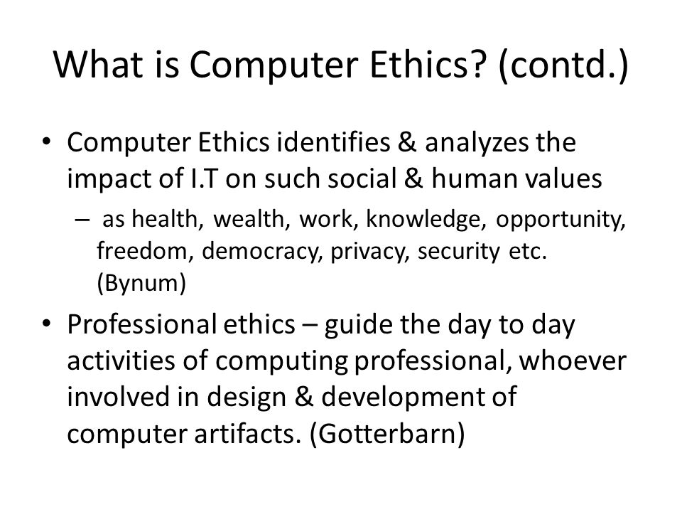 Concluding the special status of computer ethics Locomotive revolutionized transport industry – but no such thing as locomotive ethics Telephone changed the way humans communicate – But no such thing as telephone ethics Tractor transformed the agriculture – But no such thing as tractor ethics Why, therefore, should be any such thing as Computer Ethics?