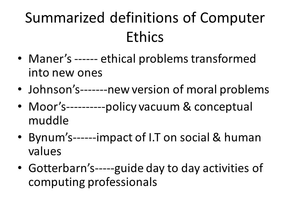 Summarized definitions of Computer Ethics Maner's ------ ethical problems transformed into new ones Johnson's-------new version of moral problems Moor's----------policy vacuum & conceptual muddle Bynum's------impact of I.T on social & human values Gotterbarn's-----guide day to day activities of computing professionals