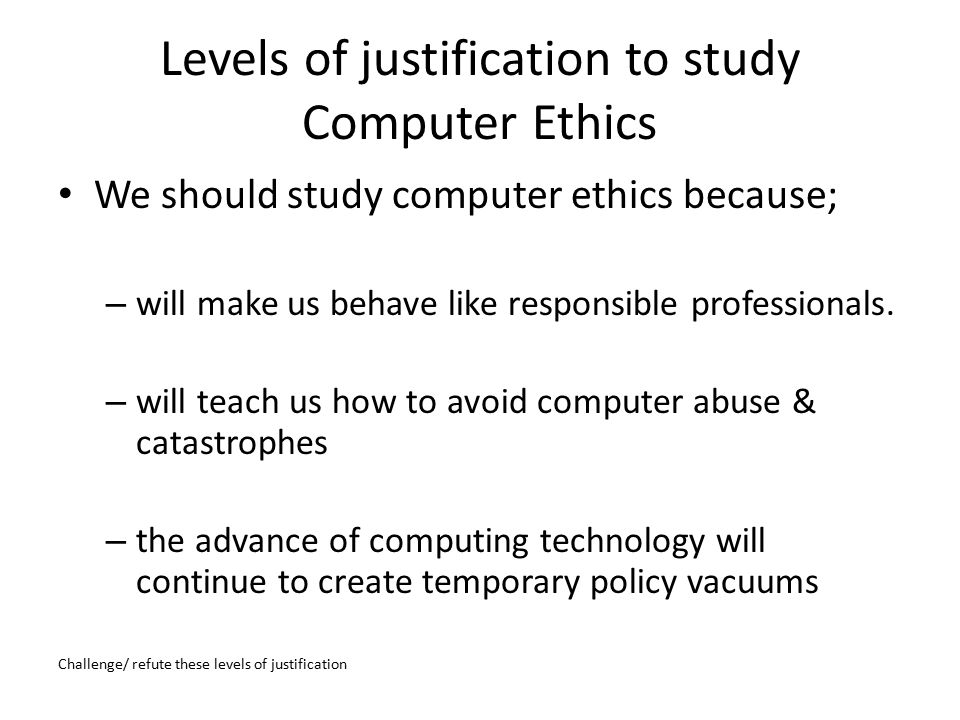 Levels of justification to study Computer Ethics (contd.) ……because; – use of computing technology permanently transforms certain ethical issues to the degree that their alternatives require independent study – use of computing technology creates, and will continue to create, novel ethical issues that require special study – set of novel & transformed issues is large enough & coherent enough to define a new field