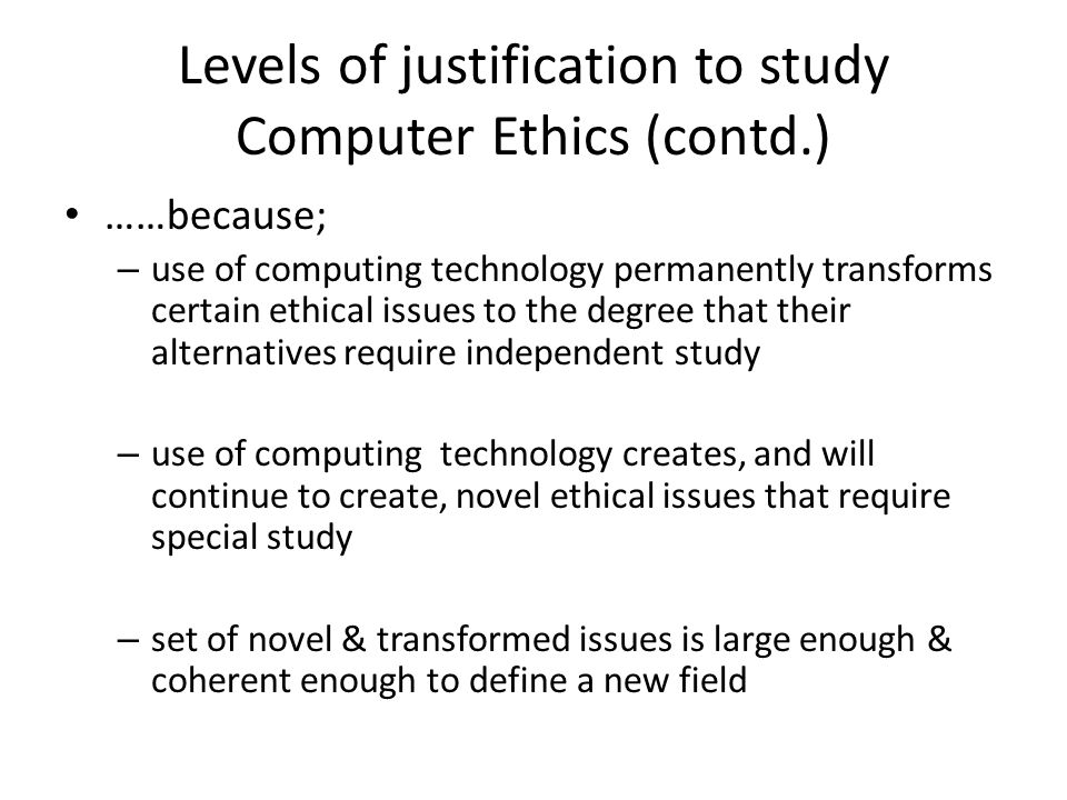 The special status of Computer Ethics Unique properties of computing technology – Uniquely stored: stores integer in fixed size words, integer range: 32,767 – overflow if larger, corrupting stored value – Uniquely malleable: logically malleable - unique characteristic of computing they can be shaped and molded - in terms of inputs, outputs & connecting logical operations Handicap people can input via; – voice commands, head-pointer, mouth stick