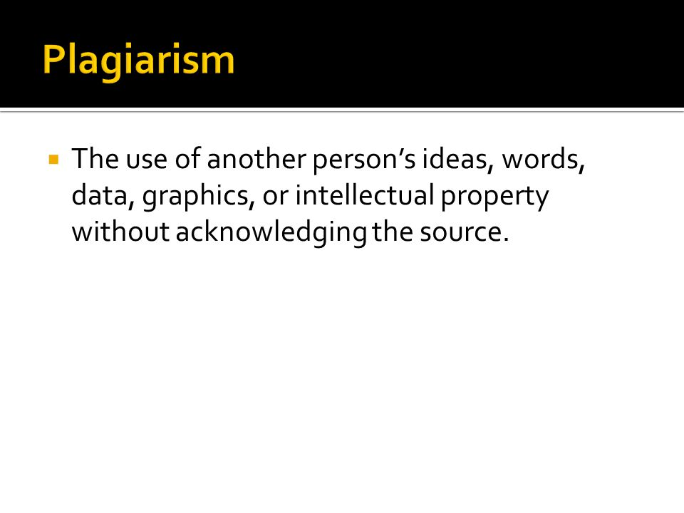  The use of another person's ideas, words, data, graphics, or intellectual property without acknowledging the source.