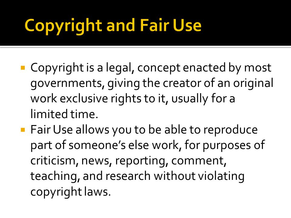  Copyright is a legal, concept enacted by most governments, giving the creator of an original work exclusive rights to it, usually for a limited time.