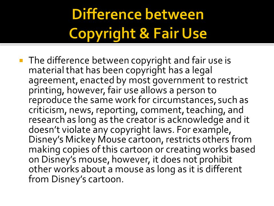  The difference between copyright and fair use is material that has been copyright has a legal agreement, enacted by most government to restrict printing, however, fair use allows a person to reproduce the same work for circumstances, such as criticism, news, reporting, comment, teaching, and research as long as the creator is acknowledge and it doesn't violate any copyright laws.