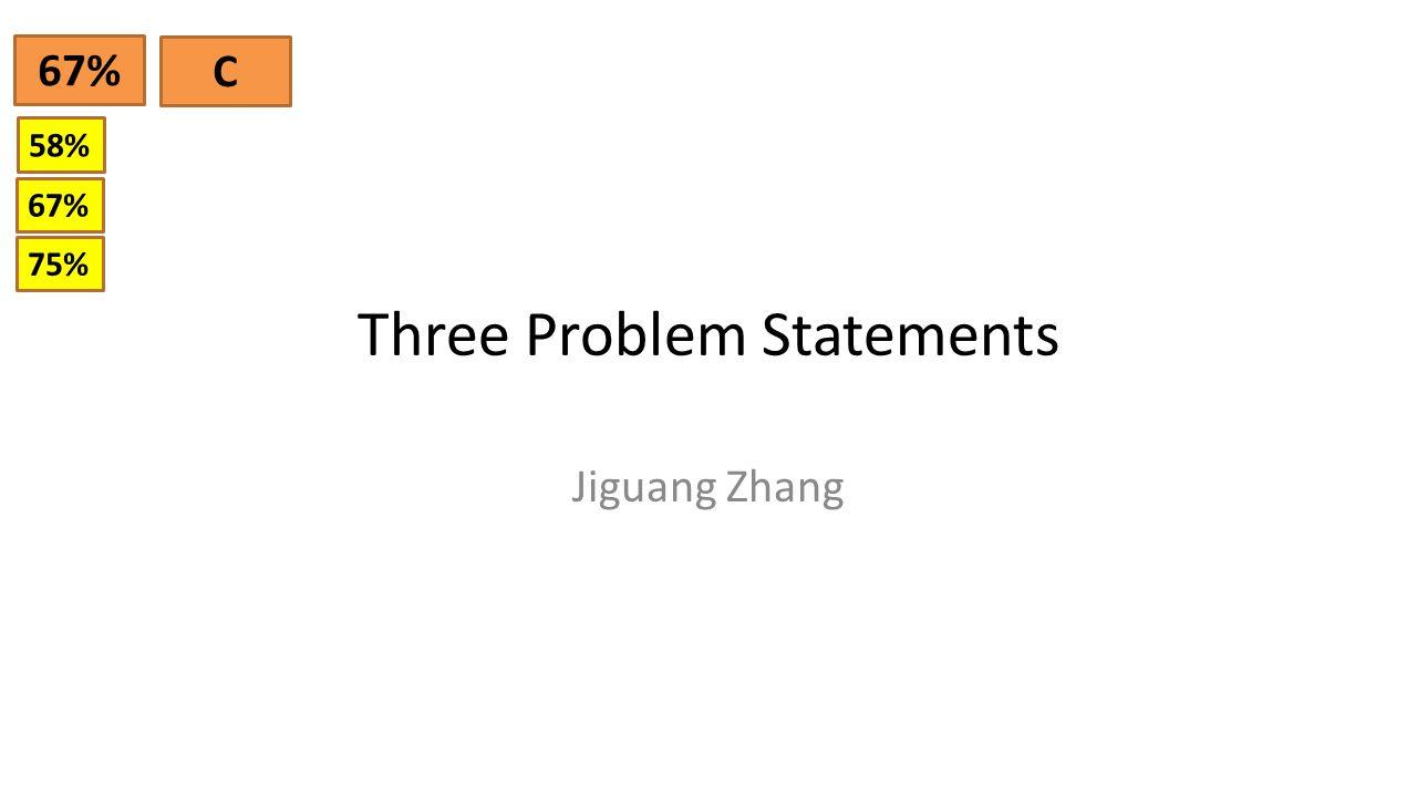 Three Problem Statements Jiguang Zhang 67% C 58% 67% 75%