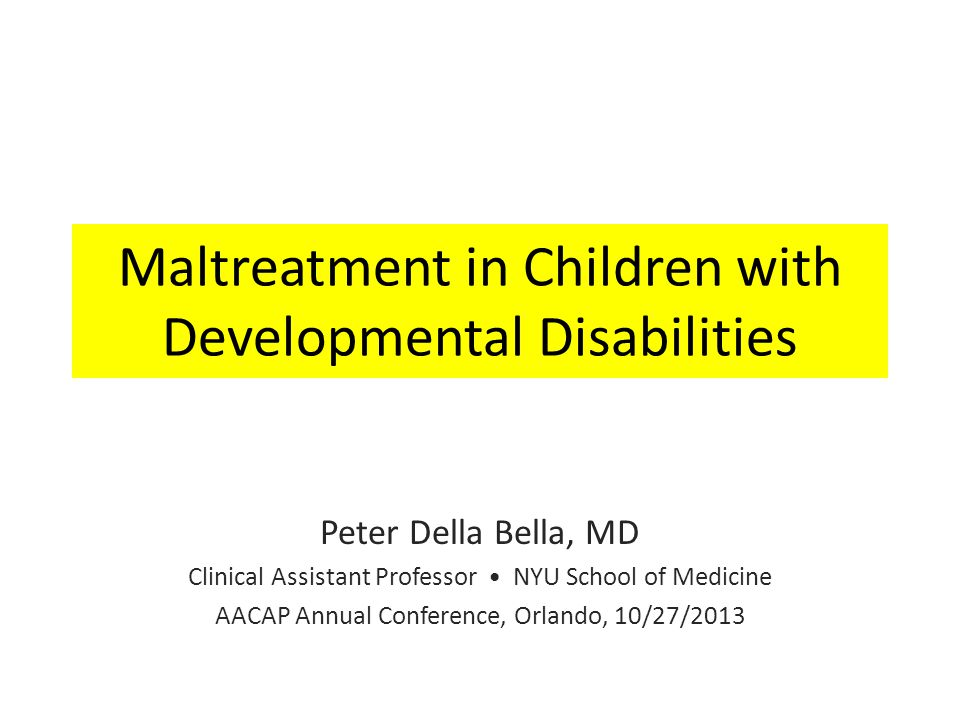 Maltreatment in Children with Developmental Disabilities Peter Della Bella, MD Clinical Assistant Professor NYU School of Medicine AACAP Annual Conference, Orlando, 10/27/2013
