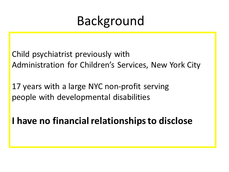 Child psychiatrist previously with Administration for Children's Services, New York City 17 years with a large NYC non-profit serving people with developmental disabilities I have no financial relationships to disclose Background