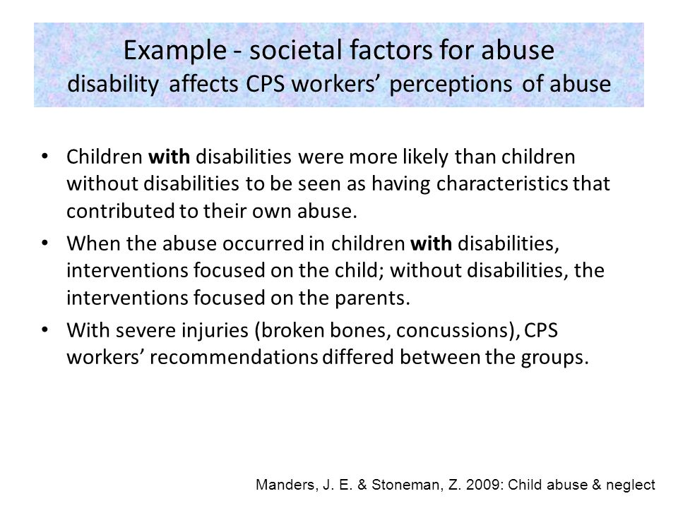 Example - societal factors for abuse disability affects CPS workers' perceptions of abuse Children with disabilities were more likely than children without disabilities to be seen as having characteristics that contributed to their own abuse.