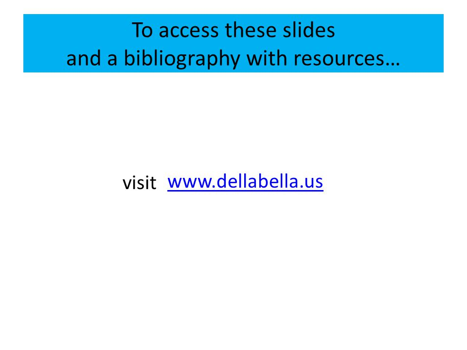 To access these slides and a bibliography with resources… www.dellabella.us visit