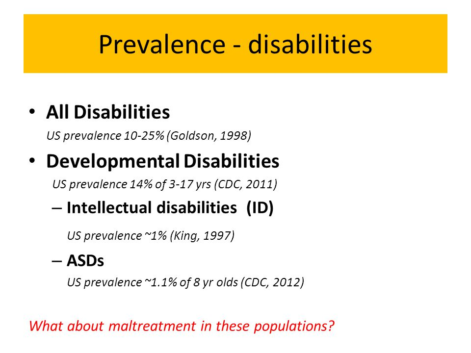 Prevalence - disabilities All Disabilities US prevalence 10-25% (Goldson, 1998) Developmental Disabilities US prevalence 14% of 3-17 yrs (CDC, 2011) – Intellectual disabilities (ID) US prevalence ~1% (King, 1997) – ASDs US prevalence ~1.1% of 8 yr olds (CDC, 2012) What about maltreatment in these populations