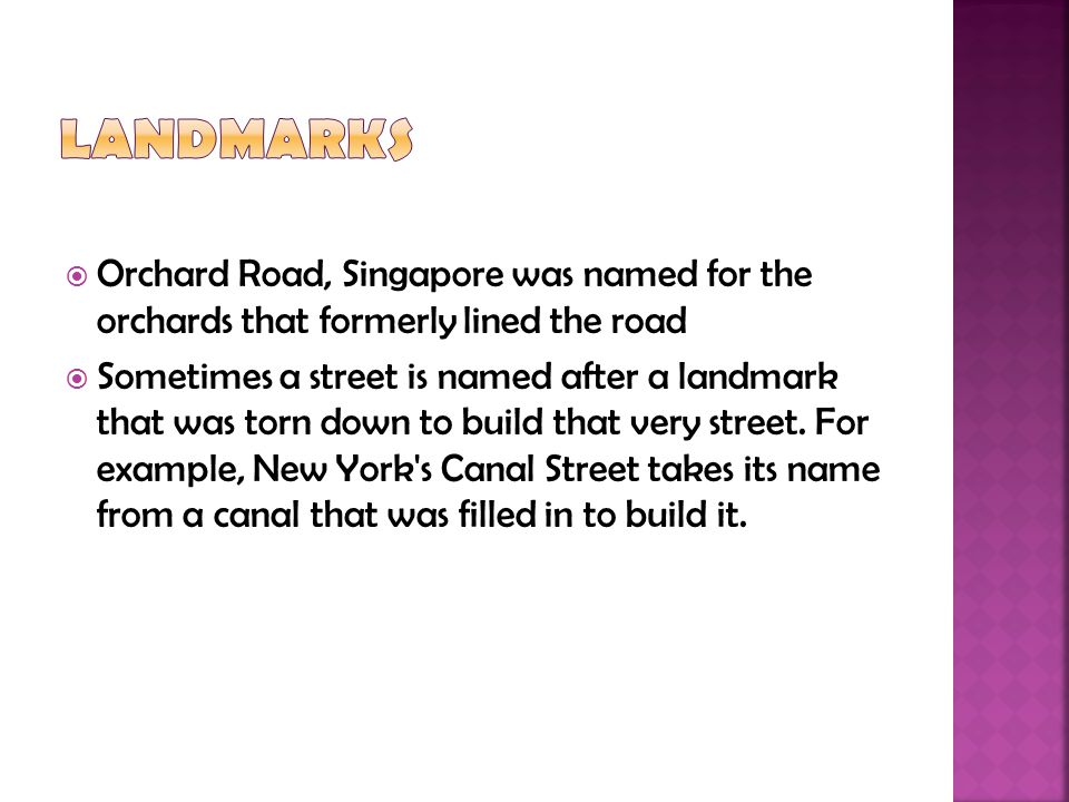  Orchard Road, Singapore was named for the orchards that formerly lined the road  Sometimes a street is named after a landmark that was torn down to build that very street.
