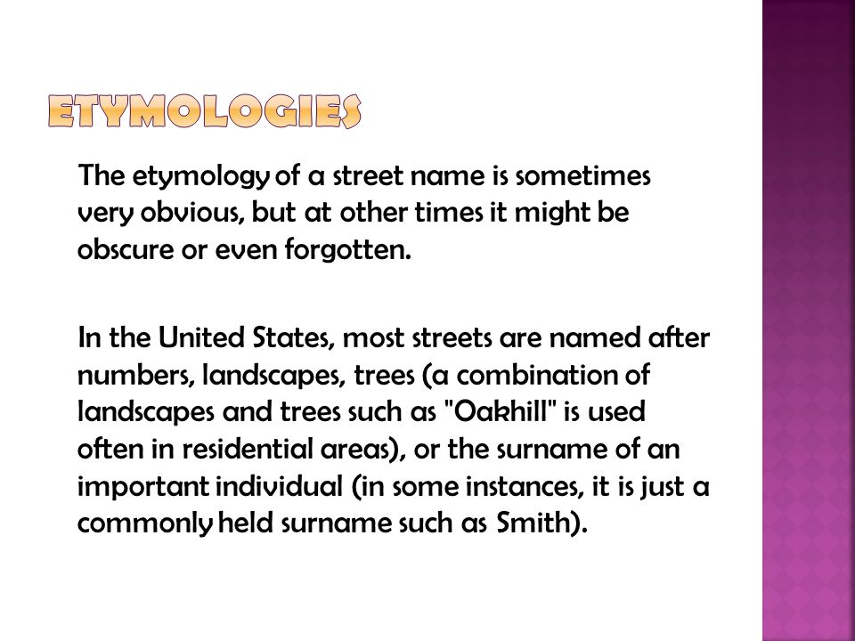 The etymology of a street name is sometimes very obvious, but at other times it might be obscure or even forgotten. In the United States, most streets