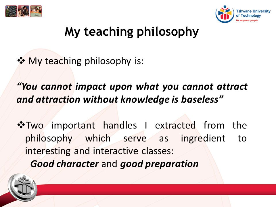 My teaching philosophy  My teaching philosophy is: You cannot impact upon what you cannot attract and attraction without knowledge is baseless  Two important handles I extracted from the philosophy which serve as ingredient to interesting and interactive classes: Good character and good preparation