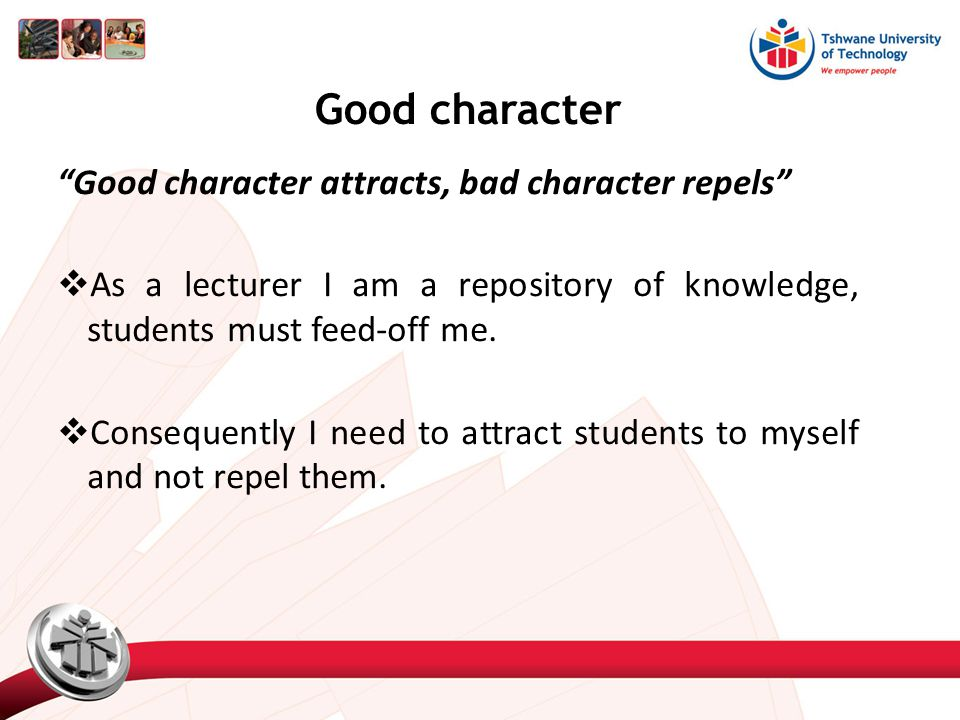 Good character  So any traits in me that have the potential of repelling students away from me, rendering me unproductive and ineffective in my call of duty, I need to uproot.