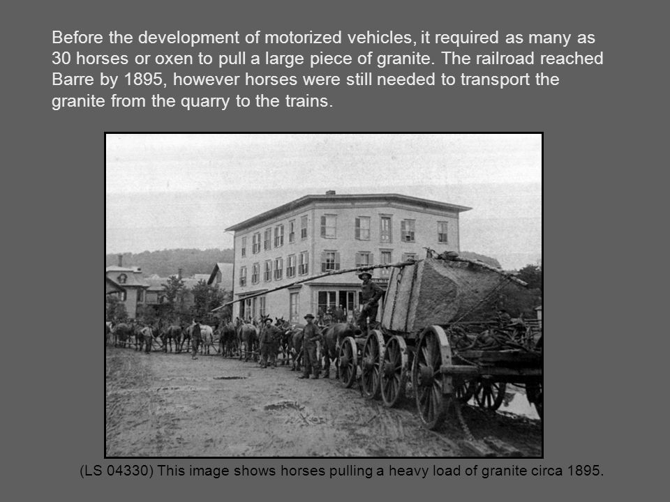 (LS 04330) This image shows horses pulling a heavy load of granite circa 1895. Before the development of motorized vehicles, it required as many as 30