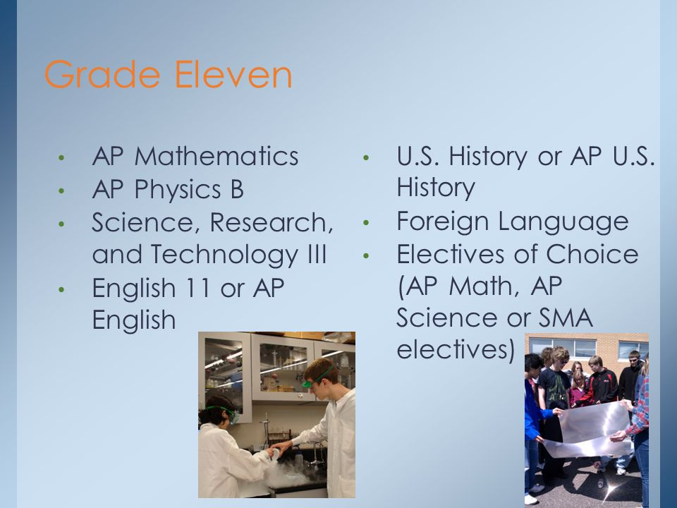 Grade Eleven AP Mathematics AP Physics B Science, Research, and Technology III English 11 or AP English U.S.