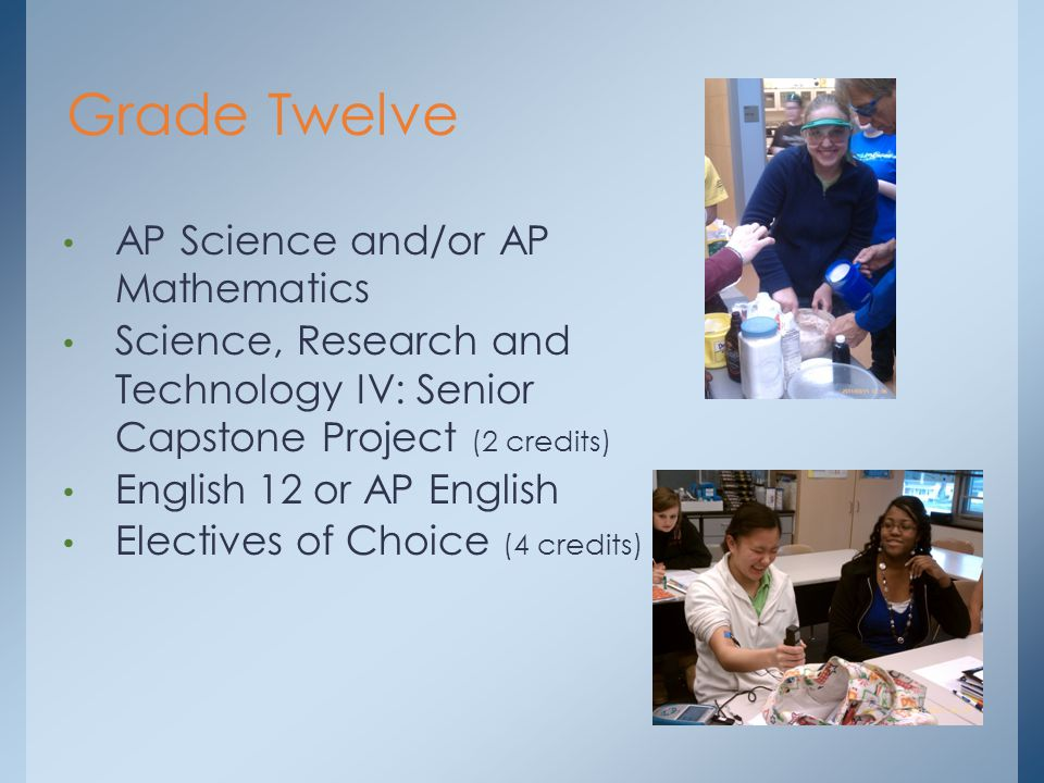 Grade Twelve AP Science and/or AP Mathematics Science, Research and Technology IV: Senior Capstone Project (2 credits) English 12 or AP English Electives of Choice (4 credits)