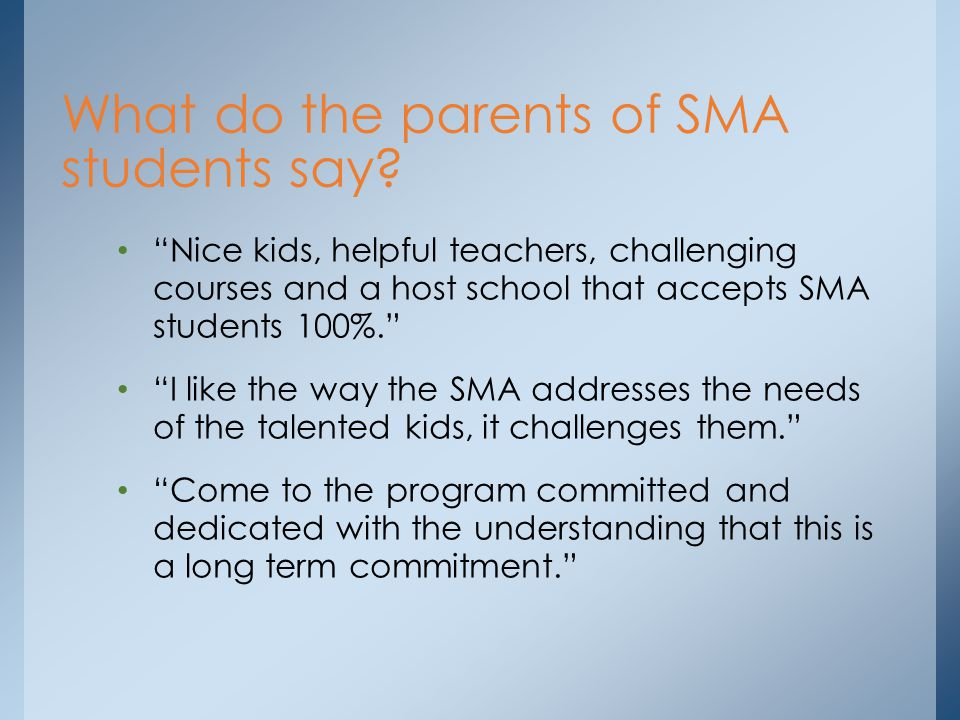 Nice kids, helpful teachers, challenging courses and a host school that accepts SMA students 100%. I like the way the SMA addresses the needs of the talented kids, it challenges them. Come to the program committed and dedicated with the understanding that this is a long term commitment. What do the parents of SMA students say