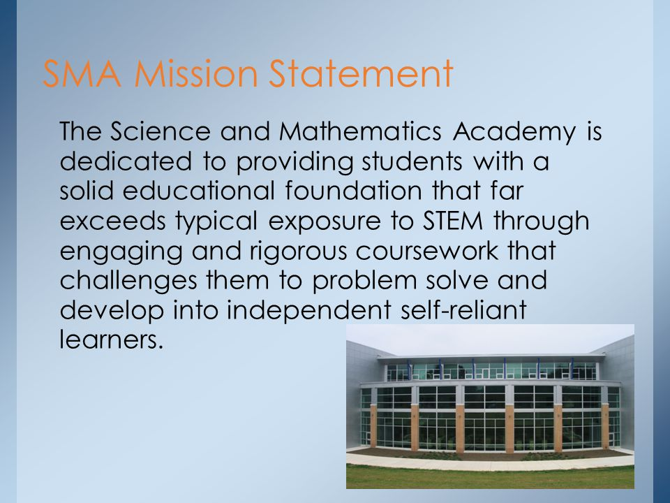 The Science and Mathematics Academy is dedicated to providing students with a solid educational foundation that far exceeds typical exposure to STEM through engaging and rigorous coursework that challenges them to problem solve and develop into independent self-reliant learners.