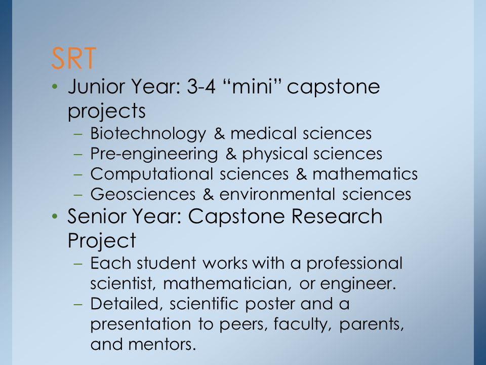 Junior Year: 3-4 mini capstone projects –Biotechnology & medical sciences –Pre-engineering & physical sciences –Computational sciences & mathematics –Geosciences & environmental sciences Senior Year: Capstone Research Project –Each student works with a professional scientist, mathematician, or engineer.