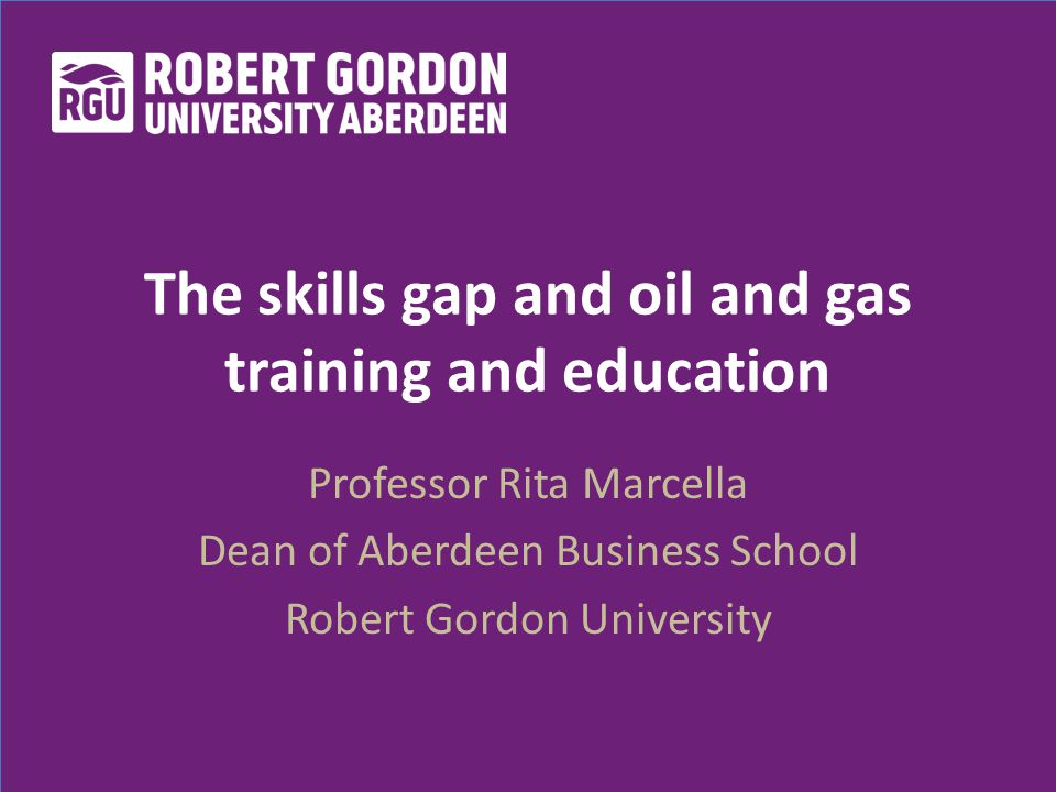 The skills gap and oil and gas training and education Professor Rita Marcella Dean of Aberdeen Business School Robert Gordon University