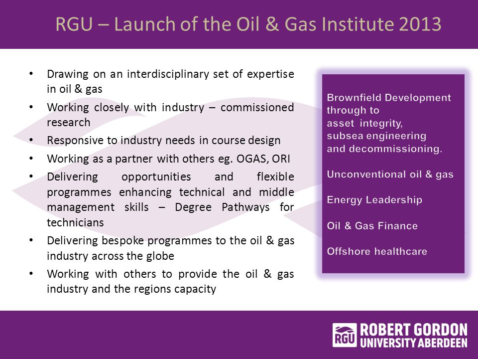 RGU – Launch of the Oil & Gas Institute 2013 Drawing on an interdisciplinary set of expertise in oil & gas Working closely with industry – commissioned research Responsive to industry needs in course design Working as a partner with others eg.
