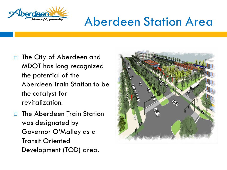 Aberdeen Station Area  The City of Aberdeen and MDOT has long recognized the potential of the Aberdeen Train Station to be the catalyst for revitalization.