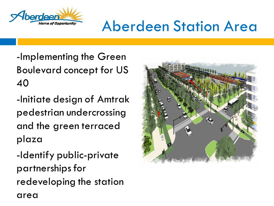 Aberdeen Station Area -Implementing the Green Boulevard concept for US 40 -Initiate design of Amtrak pedestrian undercrossing and the green terraced plaza -Identify public-private partnerships for redeveloping the station area