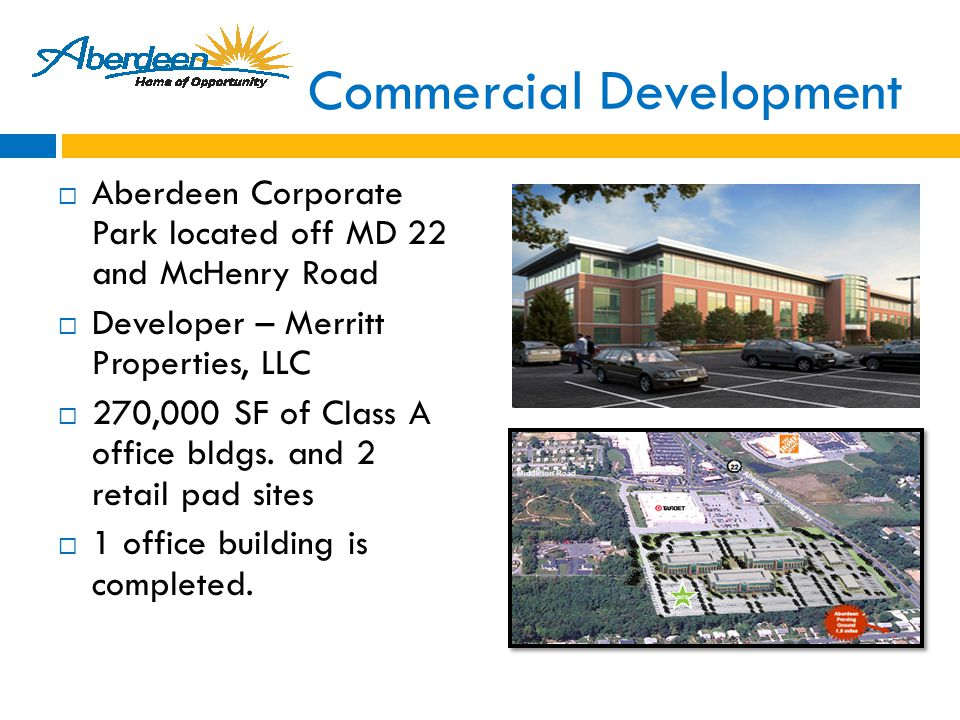 Commercial Development  Aberdeen Corporate Park located off MD 22 and McHenry Road  Developer – Merritt Properties, LLC  270,000 SF of Class A office bldgs.