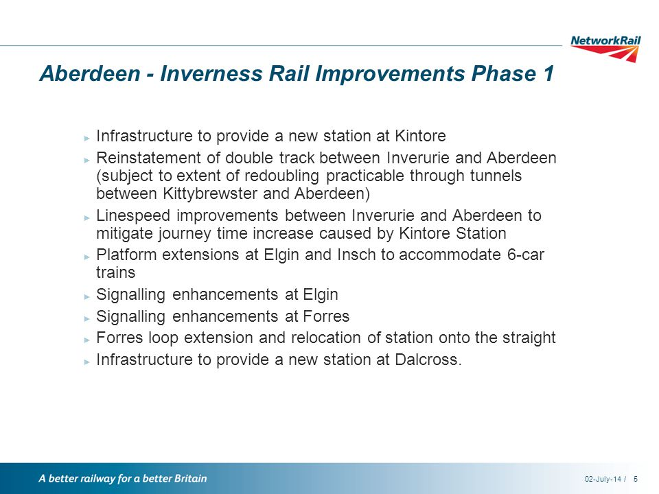 /02-July-145 Aberdeen - Inverness Rail Improvements Phase 1 ► Infrastructure to provide a new station at Kintore ► Reinstatement of double track between Inverurie and Aberdeen (subject to extent of redoubling practicable through tunnels between Kittybrewster and Aberdeen) ► Linespeed improvements between Inverurie and Aberdeen to mitigate journey time increase caused by Kintore Station ► Platform extensions at Elgin and Insch to accommodate 6-car trains ► Signalling enhancements at Elgin ► Signalling enhancements at Forres ► Forres loop extension and relocation of station onto the straight ► Infrastructure to provide a new station at Dalcross.