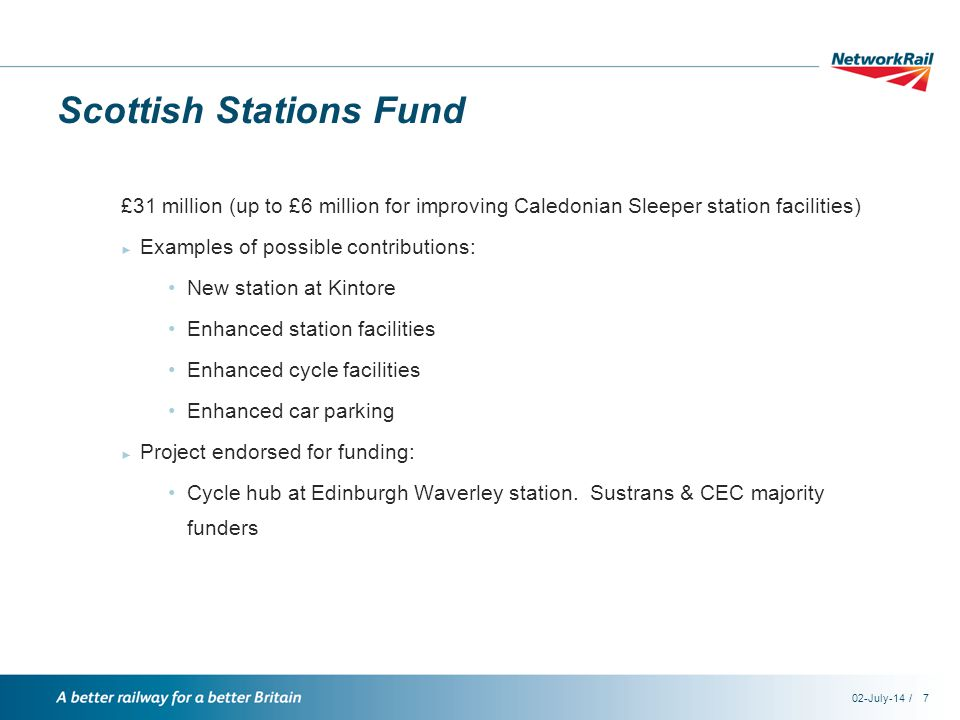 /02-July-147 Scottish Stations Fund £31 million (up to £6 million for improving Caledonian Sleeper station facilities) ► Examples of possible contributions: New station at Kintore Enhanced station facilities Enhanced cycle facilities Enhanced car parking ► Project endorsed for funding: Cycle hub at Edinburgh Waverley station.