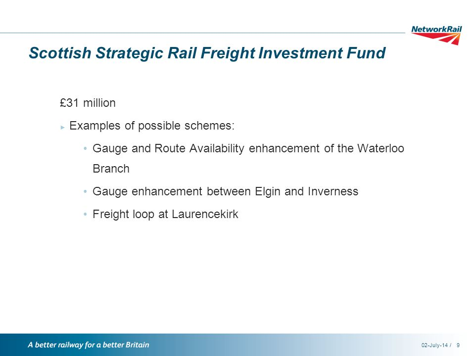 /02-July-149 Scottish Strategic Rail Freight Investment Fund £31 million ► Examples of possible schemes: Gauge and Route Availability enhancement of the Waterloo Branch Gauge enhancement between Elgin and Inverness Freight loop at Laurencekirk