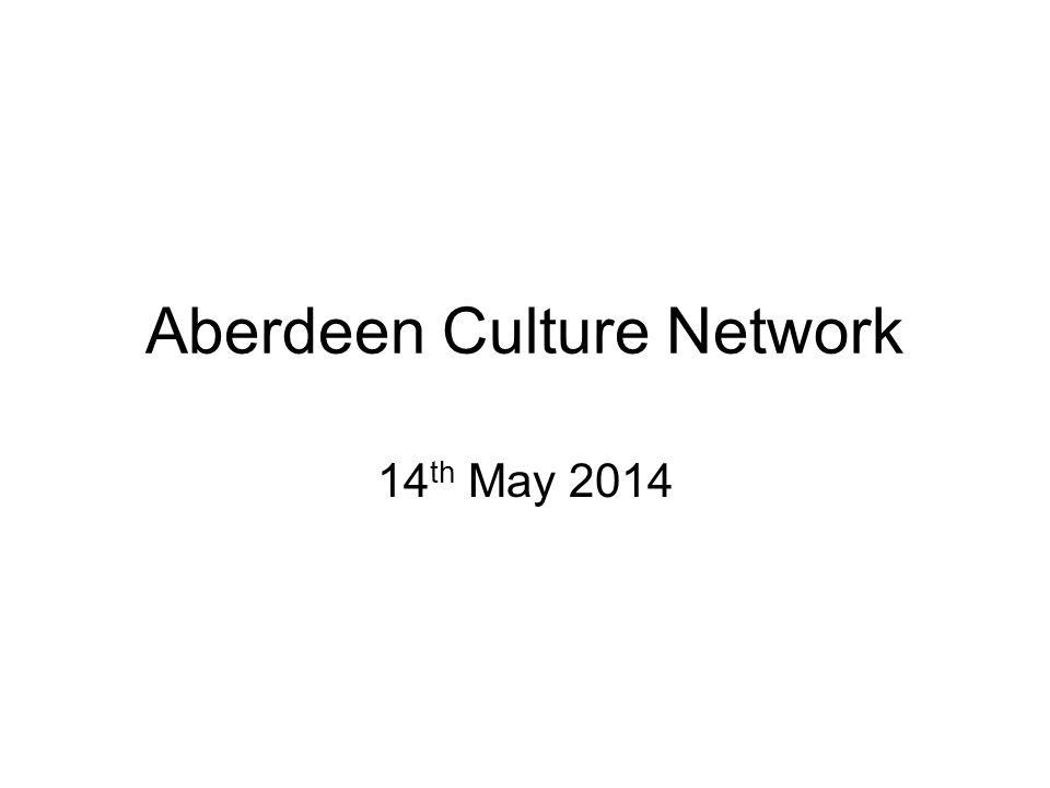 Aberdeen Culture Network 14 th May 2014