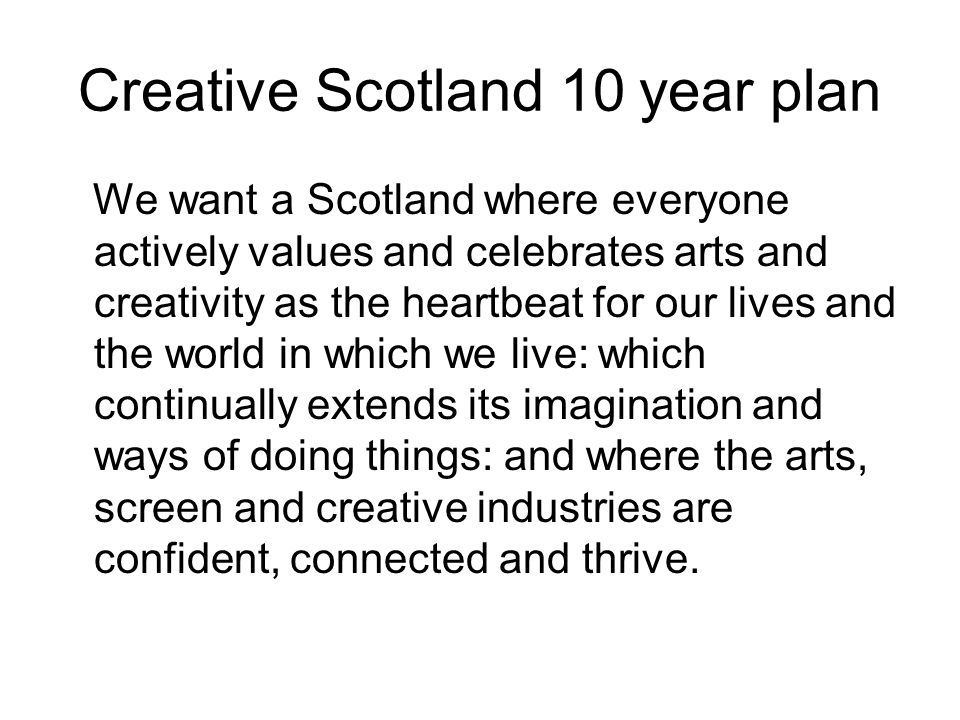 Creative Scotland 10 year plan We want a Scotland where everyone actively values and celebrates arts and creativity as the heartbeat for our lives and the world in which we live: which continually extends its imagination and ways of doing things: and where the arts, screen and creative industries are confident, connected and thrive.