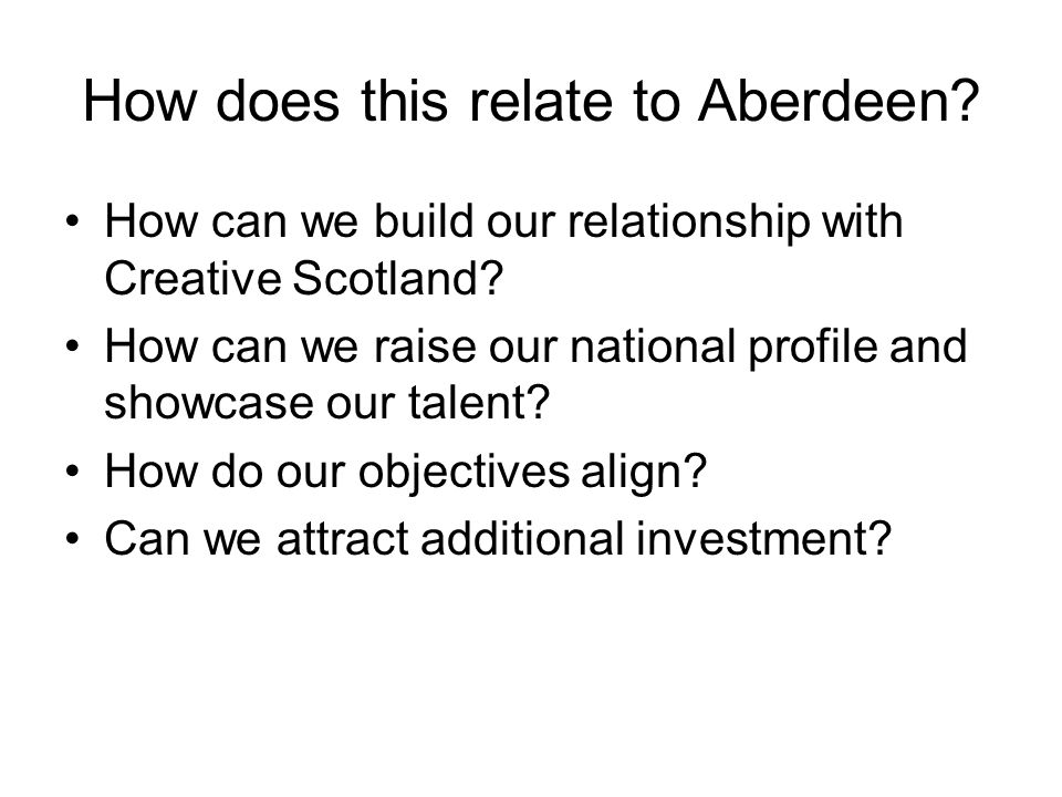 How does this relate to Aberdeen? How can we build our relationship with Creative Scotland? How can we raise our national profile and showcase our tal