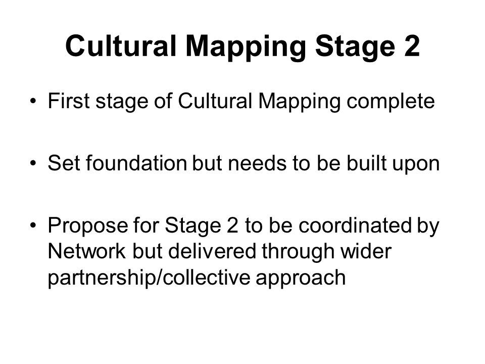 Cultural Mapping Stage 2 First stage of Cultural Mapping complete Set foundation but needs to be built upon Propose for Stage 2 to be coordinated by N