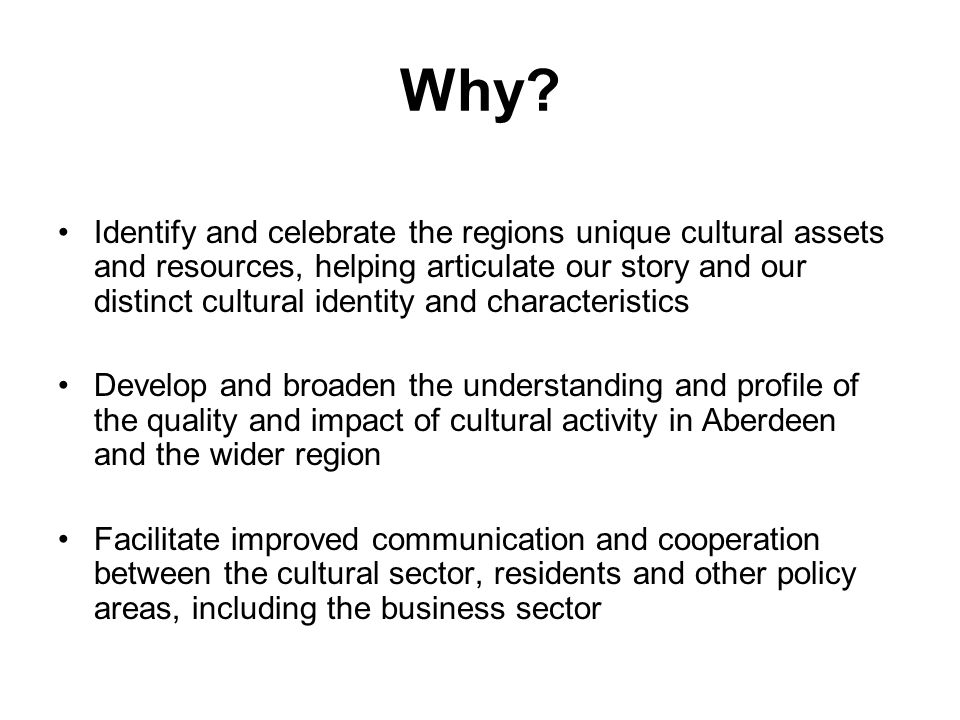 Why? Identify and celebrate the regions unique cultural assets and resources, helping articulate our story and our distinct cultural identity and char