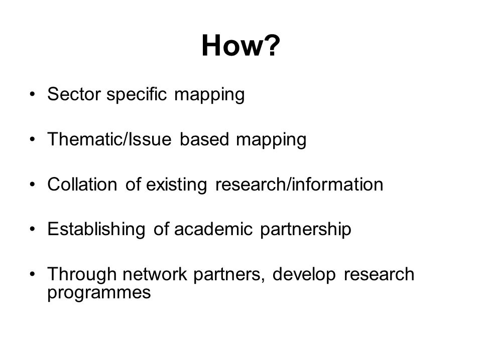 How? Sector specific mapping Thematic/Issue based mapping Collation of existing research/information Establishing of academic partnership Through netw