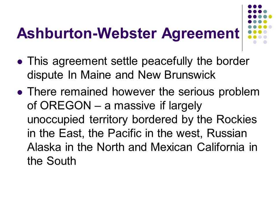 Ashburton-Webster Agreement This agreement settle peacefully the border dispute In Maine and New Brunswick There remained however the serious problem of OREGON – a massive if largely unoccupied territory bordered by the Rockies in the East, the Pacific in the west, Russian Alaska in the North and Mexican California in the South
