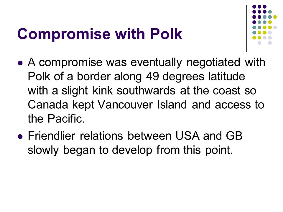 Compromise with Polk A compromise was eventually negotiated with Polk of a border along 49 degrees latitude with a slight kink southwards at the coast so Canada kept Vancouver Island and access to the Pacific.