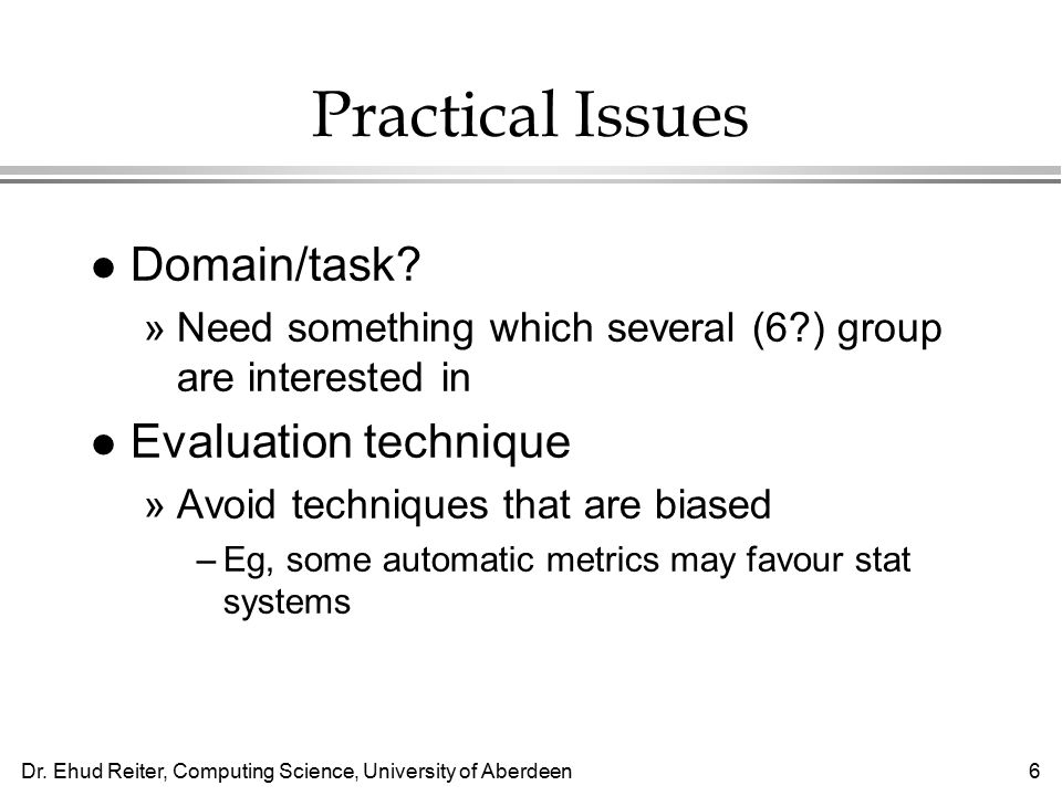 Dr. Ehud Reiter, Computing Science, University of Aberdeen6 Practical Issues l Domain/task.