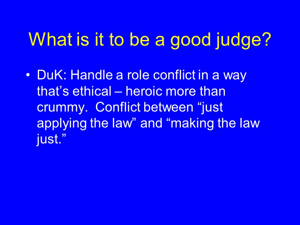 "What is it to be a good judge? DuK: Handle a role conflict in a way that's ethical – heroic more than crummy. Conflict between ""just applying the law"""