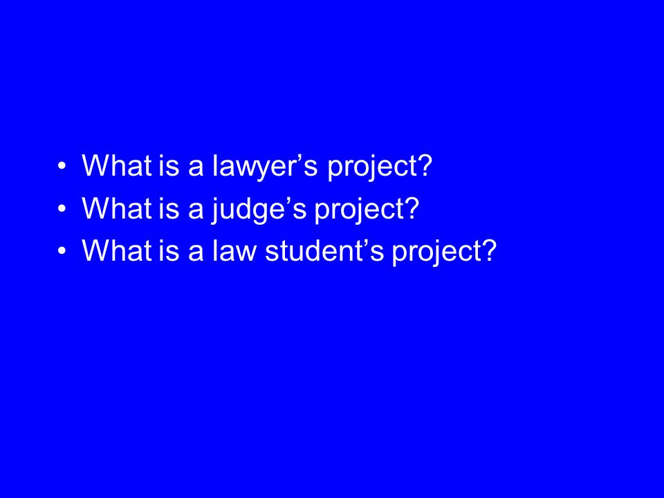 What is a lawyer's project? What is a judge's project? What is a law student's project?