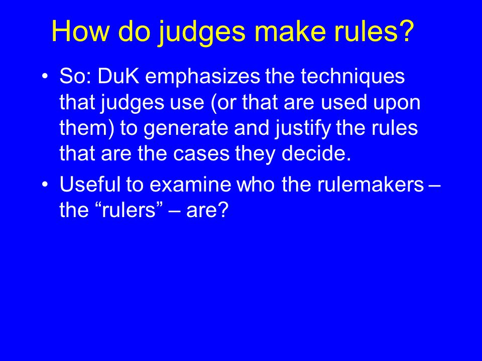 How do judges make rules? So: DuK emphasizes the techniques that judges use (or that are used upon them) to generate and justify the rules that are th