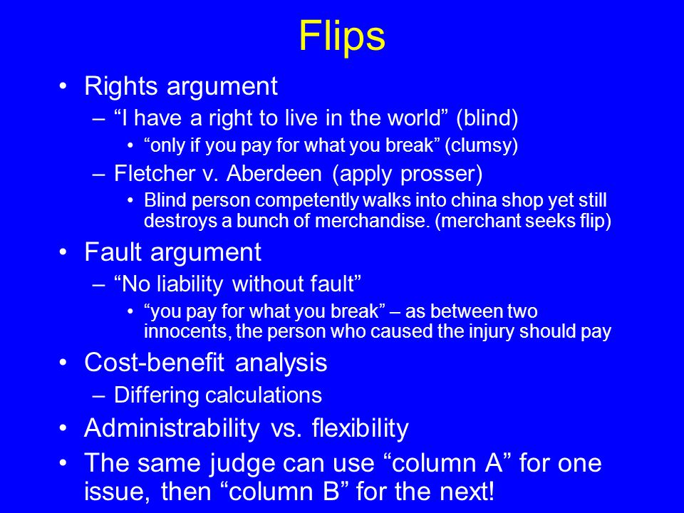 "Flips Rights argument –""I have a right to live in the world"" (blind) ""only if you pay for what you break"" (clumsy) –Fletcher v. Aberdeen (apply prosse"