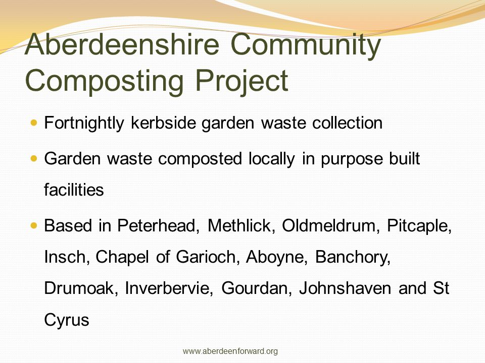 Aberdeenshire Community Composting Project Fortnightly kerbside garden waste collection Garden waste composted locally in purpose built facilities Bas