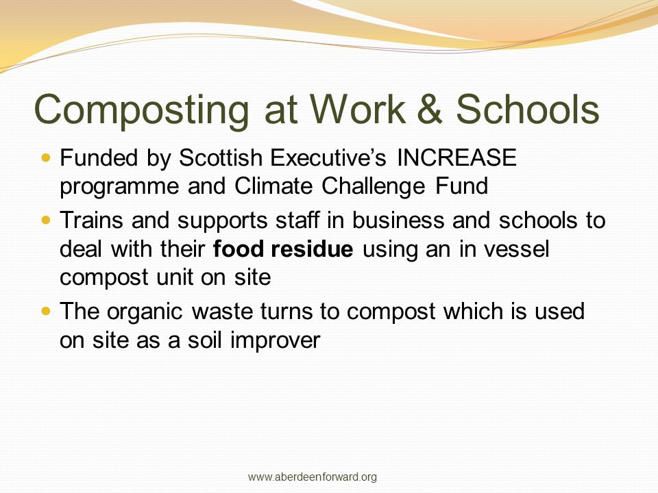 Composting at Work & Schools Funded by Scottish Executive's INCREASE programme and Climate Challenge Fund Trains and supports staff in business and schools to deal with their food residue using an in vessel compost unit on site The organic waste turns to compost which is used on site as a soil improver www.aberdeenforward.org