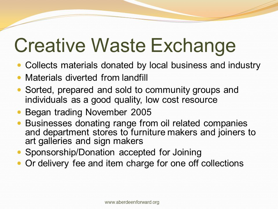 Creative Waste Exchange Collects materials donated by local business and industry Materials diverted from landfill Sorted, prepared and sold to commun